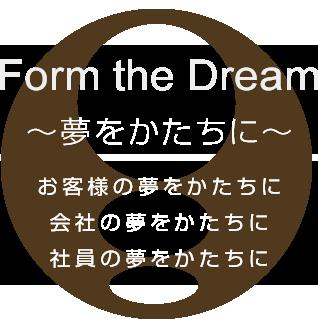 Form the Dream ~夢をかたちに~ ・お客様の夢をかたちに・会社の夢をかたちに・社員の夢をかたちに